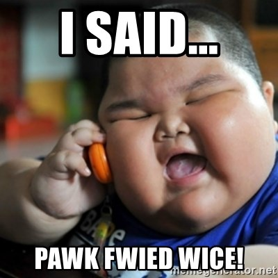 fat chinese kid - i said... pawk fwied wice!