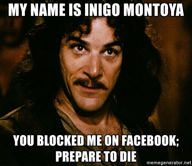 Inigo Montoya - My name is inigo Montoya You blocked me on facebook; prepare to die
