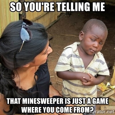 skeptical black kid - so you're telling me that minesweeper is just a game where you come from?