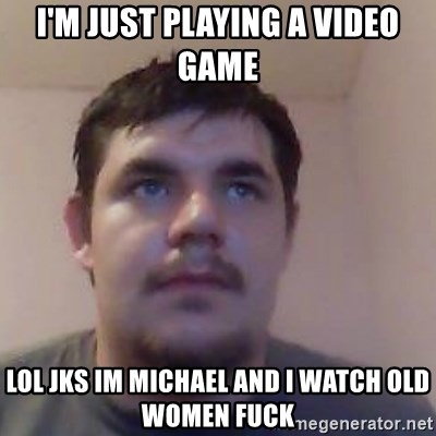 Ash the brit - I'M JUST PLAYING A VIDEO GAME LOL JKS IM MICHAEL AND I WATCH OLD WOMEN FUCK