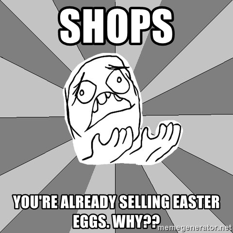 Whyyy??? - shops you're already selling easter eggs. WHY??