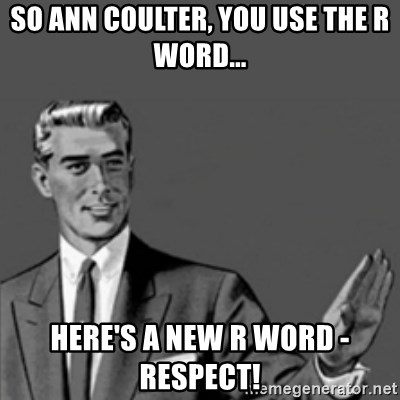 Correction Guy - So Ann Coulter, you use the R Word...  Here's a new R word - RESPECT!