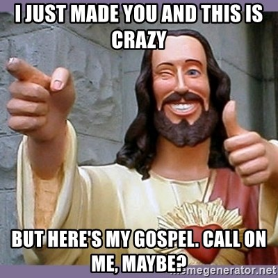 buddy jesus - I just made you and this is crazy But here's my gospel. call on me, maybe?