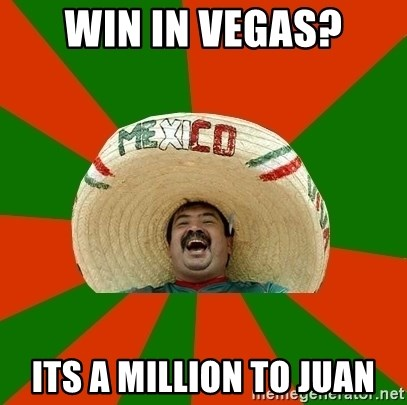 Successful Mexican - win in vegas? its a million to juan
