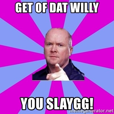 Phil Mitchell - get of dat willy you slaygg!