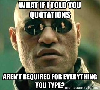 What if I told you / Matrix Morpheus - what if I told you QUOTATIONS  aren't required for everything you type?