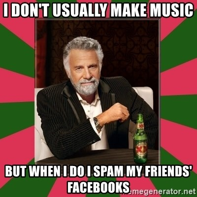 i dont usually - I don't usually make music but when i do i spam my friends' facebooks