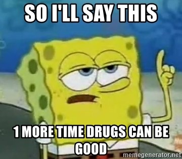 Tough Spongebob - so i'll say this 1 more time drugs can be good