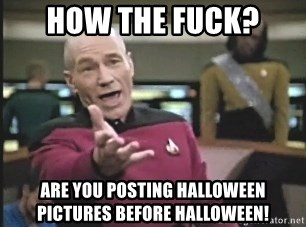 Picard Wtf - How the fuck? are you posting halloween pictures before halloween!