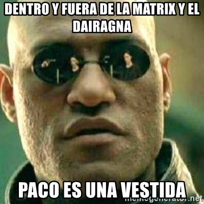 What If I Told You - dentro y fuera de la matrix y el dairagna paco es una vestida