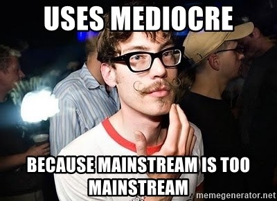 Super Smart Hipster - uses mediocre because mainstream is too mainstream
