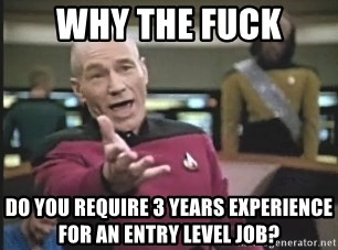 Picard Wtf - Why The fuck Do you require 3 years experience for an entry level job?