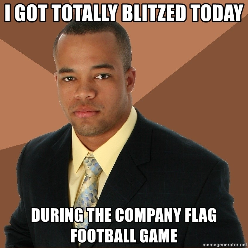 Successful Black Man - I got totally blitzed today during the company flag football game