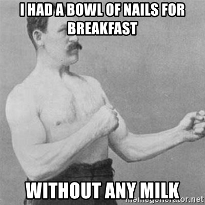 overly manlyman - i had a bowl of nails for breakfast without any milk