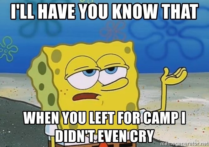 I'll have you know Spongebob - I'll have you know that When you left for camp I  didn't even cry