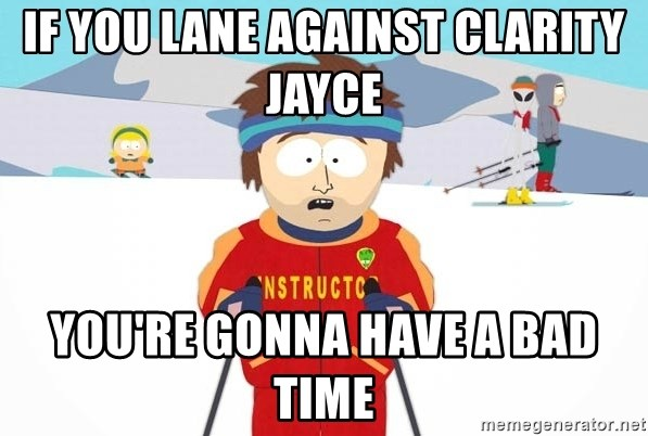 You're gonna have a bad time - if you lane against clarity jayce you're gonna have a bad time