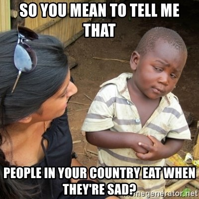 Skeptical 3rd World Kid - so you mean to tell me that people in your country eat when they're sad?