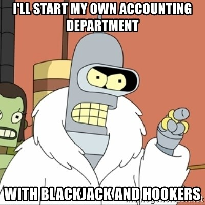 I'll start my own - I'll start my own accounting department with blackjack and hookers