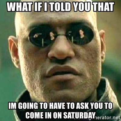 what if i told you matri - WHAT IF I TOLD YOU THAT IM GOING TO HAVE TO ASK YOU TO COME IN ON SATURDAY
