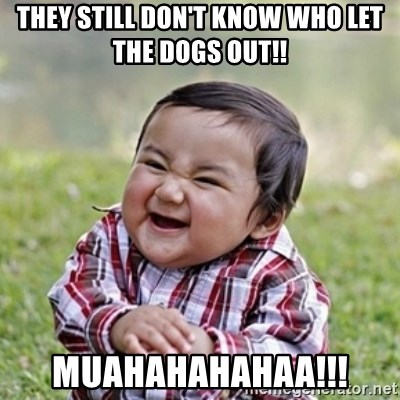 evil toddler kid2 - they still don't know who let the dogs out!! muahahahahaa!!!