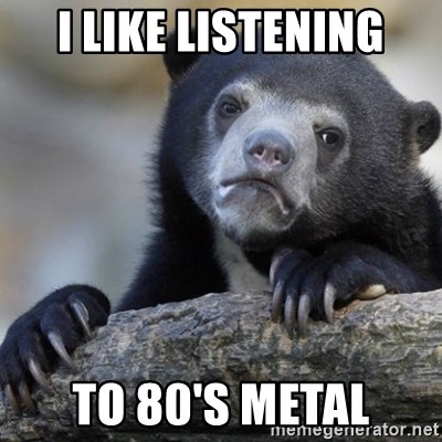 Confession Bear - i like listening to 80's metal