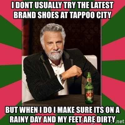 i dont usually - I DONT USUALLY TRY THE LATEST BRAND SHOES AT TAPPOO CITY BUT WHEN I DO I MAKE SURE ITS ON A RAINY DAY AND MY FEET ARE DIRTY