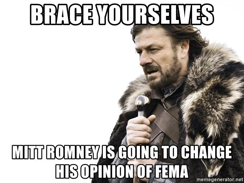 Winter is Coming - Brace yourselves Mitt Romney is going to change his opinion of fema