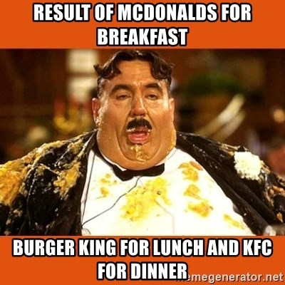 Fat Guy - result of mcdonalds for breakfast burger king for lunch and kfc for dinner