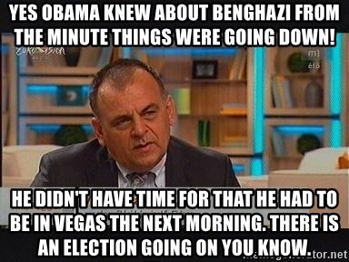 vargaistvan - YES OBAMA KNEW ABOUT BENGHAZI FROM THE MINUTE THINGS WERE GOING DOWN! HE DIDN'T HAVE TIME FOR THAT HE HAD TO BE IN VEGAS THE NEXT MORNING. THERE IS AN ELECTION GOING ON YOU KNOW.