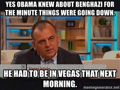 vargaistvan - YES OBAMA KNEW ABOUT BENGHAZI FOR THE MINUTE THINGS WERE GOING DOWN. HE HAD TO BE IN VEGAS THAT NEXT MORNING.