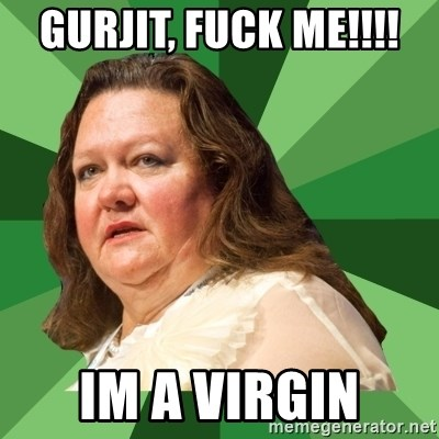 Dumb Whore Gina Rinehart - GURJIT, FUCK ME!!!!  IM A VIRGIN