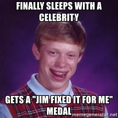 """Bad Luck Brian - Finally sleeps with a celebrity gets a """"Jim fixed it for me"""" medal"""