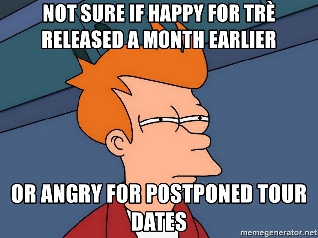 Futurama Fry - Not sure if happy for trè released a month earlier or angry for postponed tour dates