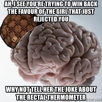 Scumbag Brain - ah, i see you're trying to win back the favour of the girl that just rejected you why not tell her the joke about the rectal thermometer