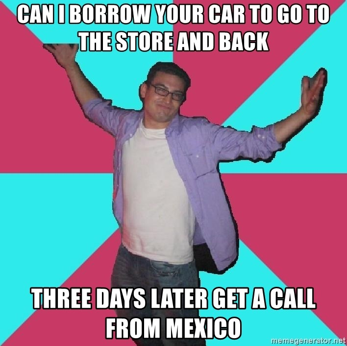 Douchebag Roommate - Can I borrow your car to go to the store and back Three days later get a call from mexico