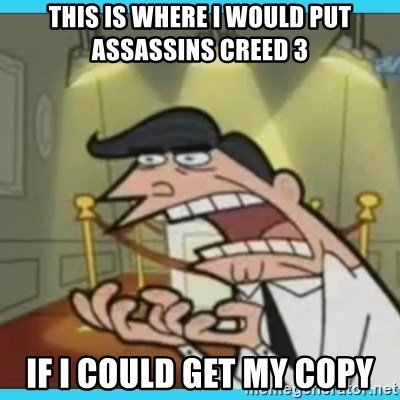 This is where I'd put my X... IF I HAD ONE - tHIS IS WHERE i WOULD PUT assassins creed 3 if i could get my copy