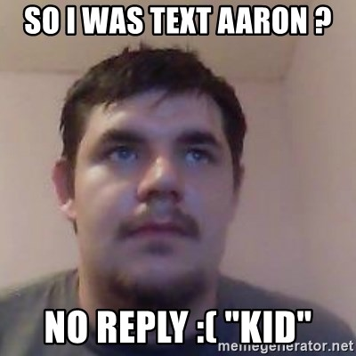 """Ash the brit - SO I WAS TEXT AARON ? NO REPLY :( """"KID"""""""