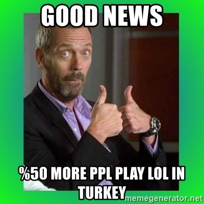 Thumbs up House - GOOD NEWS %50 More PPL PLAY LoL in Turkey