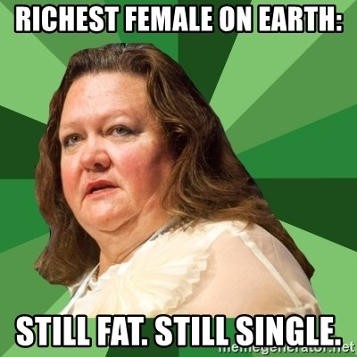 Dumb Whore Gina Rinehart - RICHEST FEMALE ON EARTH: STILL FAT. STILL SINGLE.