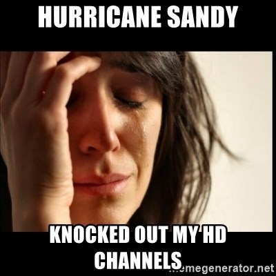 First World Problems - Hurricane sandy Knocked out my HD channels