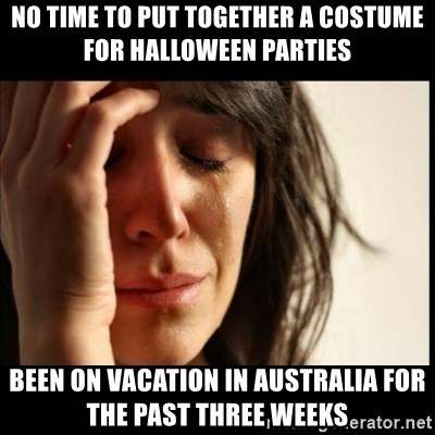 First World Problems - NO TIME TO PUT TOGETHER A COSTUME FOR HALLOWEEN PARTIES BEEN ON VACATION IN AUSTRALIA FOR THE PAST THREE WEEKS
