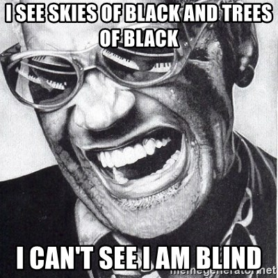 ray charles - I see skies of black and trees of black I can't see I am Blind