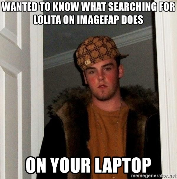 Scumbag Steve - Wanted to know what searching for lolita on imagefap does on your laptop