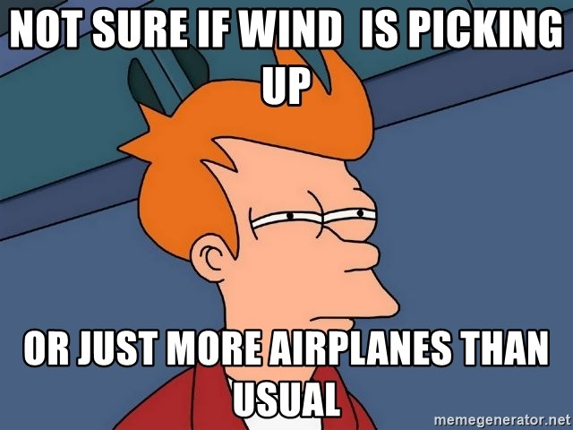 Futurama Fry - not sure if wind  is picking up or just more airplanes than usual