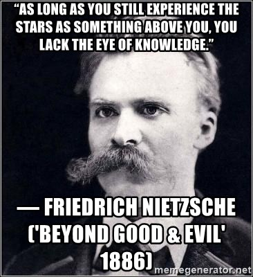 "Nietzsche - ""As long as you still experience the stars as something above you, you lack the eye of knowledge."" ― Friedrich Nietzsche                                                                                                  ('Beyond Good & Evil' 1886)"