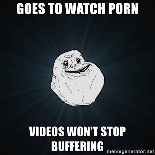 Forever Alone - Goes to watch porn videos won't stop buffering
