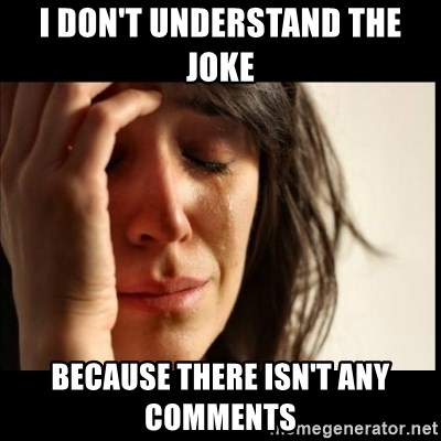 First World Problems - I don't understand the joke  Because there isn't any comments