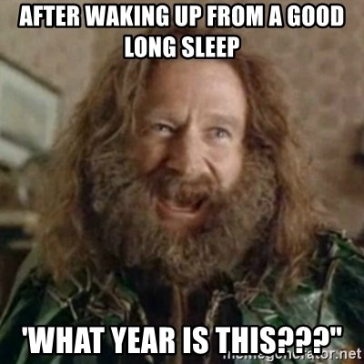 """What Year - After waking up from a good long sleep 'WHAT YEAR IS THIS???"""""""