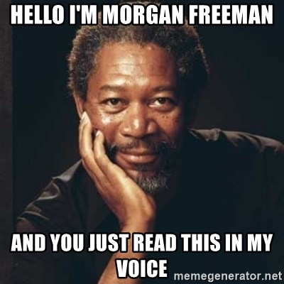 Morgan Freeman - Hello i'm morgan freeman and you just read this in my voice