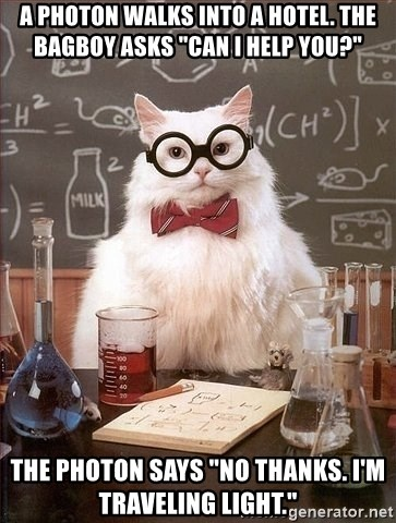 """Chemist cat - A photon walks into a hotel. The bagboy asks """"can I help you?"""" The photon says """"No thanks. I'm traveling light."""""""